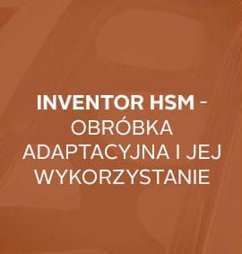 Warsztat: Inventor HSM – Obróbka adaptacyjna i jej praktyczne korzyści wykorzystania