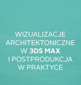 Warsztat: Wizualizacje architektoniczne w 3ds Max i postprodukcja w praktyce
