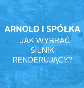 Webinar na żądanie: Arnold i spółka – jak wybrać silnik renderujący?
