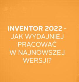 Inventor 2022 – jak wydajniej pracować w najnowszej wersji?