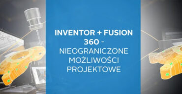 Webinar Fusion i Inventor - nieograniczone możliwości projektowe